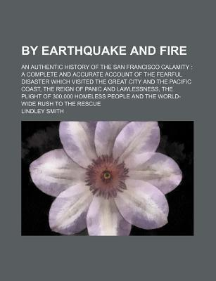 By Earthquake and Fire; An Authentic History of the San Francisco Calamity a Complete and Accurate Account of the Fearful Disaster Which Visited the Great City and the Pacific Coast, the Reign of Panic and Lawlessness, the Plight of