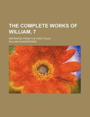 The Complete Works of William, 7; Reprinted from the First Folio