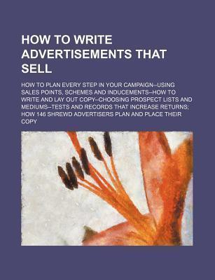 How to Write Advertisements That Sell; How to Plan Every Step in Your Campaign--Using Sales Points, Schemes and Inducements--How to Write and Lay Out