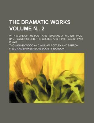 The Dramatic Works; With a Life of the Poet, and Remarks on His Writings by J. Payne Collier. the Golden and Silver Ages Two Plays Volume N . 2
