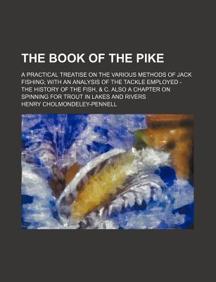 The Book of the Pike; A Practical Treatise on the Various Methods of Jack Fishing with an Analysis of the Tackle Employed - The History of the Fish, & C. Also a Chapter on Spinning for Trout in Lakes and Rivers