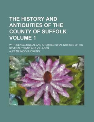 The History and Antiquities of the County of Suffolk; With Genealogical and Architectural Notices of Its Several Towns and Villages Volume 1