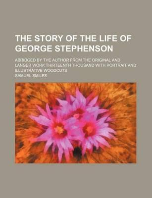The Story of the Life of George Stephenson; Abridged by the Author from the Original and Langer Work Thirteenth Thousand with Portrait and Illustrativ
