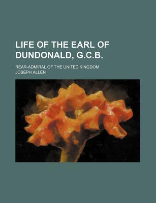 Life of the Earl of Dundonald, G.C.B; Rear-Admiral of the United Kingdom