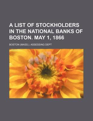 A List of Stockholders in the National Banks of Boston. May 1, 1866