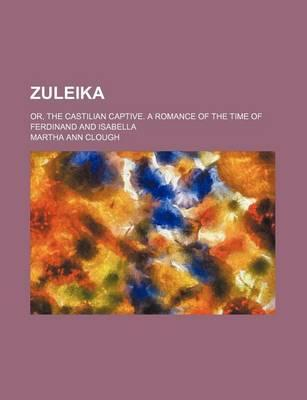 Zuleika; Or, the Castilian Captive. a Romance of the Time of Ferdinand and Isabella