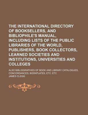 The International Directory of Booksellers, and Bibliophile's Manual, Including Lists of the Public Libraries of the World, Publishers, Book Collectors, Learned Societies and Institutions, Universities and Colleges; Also Bibliographies of