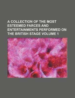 A Collection of the Most Esteemed Farces and Entertainments Performed on the British Stage Volume 1
