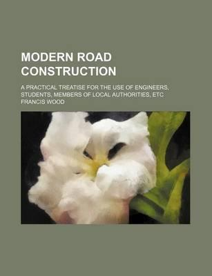Modern Road Construction; A Practical Treatise for the Use of Engineers, Students, Members of Local Authorities, Etc