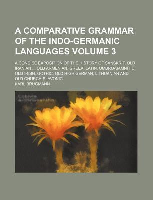 A Comparative Grammar of the Indo-Germanic Languages; A Concise Exposition of the History of Sanskrit, Old Iranian Old Armenian, Greek, Latin, Umbro-Samnitic, Old Irish, Gothic, Old High German, Lithuanian and Old Church Slavonic Volume 3