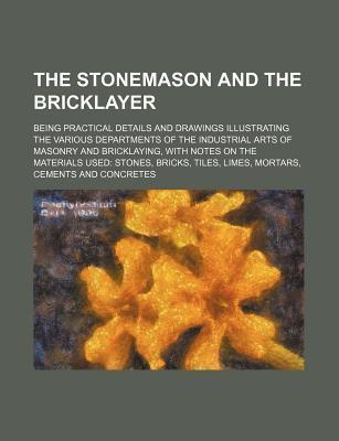 The Stonemason and the Bricklayer; Being Practical Details and Drawings Illustrating the Various Departments of the Industrial Arts of Masonry and Bri