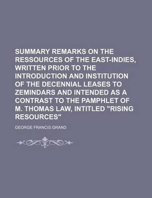 """Summary Remarks on the Ressources of the East-Indies, Written Prior to the Introduction and Institution of the Decennial Leases to Zemindars and Intended as a Contrast to the Pamphlet of M. Thomas Law, Intitled """"Rising Resources"""""""