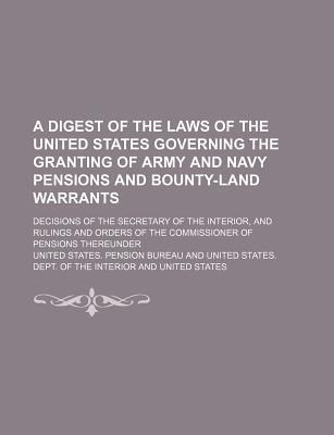 A Digest of the Laws of the United States Governing the Granting of Army and Navy Pensions and Bounty-Land Warrants; Decisions of the Secretary of the Interior, and Rulings and Orders of the Commissioner of Pensions Thereunder