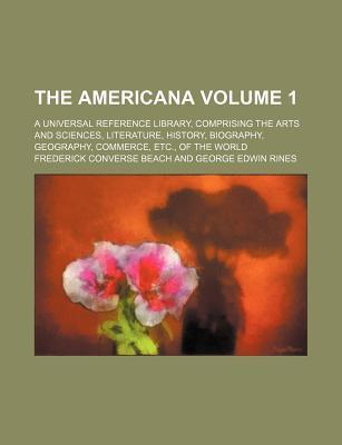 The Americana; A Universal Reference Library, Comprising the Arts and Sciences, Literature, History, Biography, Geography, Commerce, Etc., of the World Volume 1