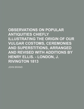 Observations on Popular Antiquities Chiefly Illustrating the Origin of Our Vulgar Costoms, Ceremonies and Superstitions, Arranged and Revised with Additions by Henry Ellis. - London, J. Rivington 1813