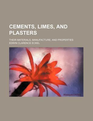Cements, Limes, and Plasters; Their Materials, Manufacture, and Properties