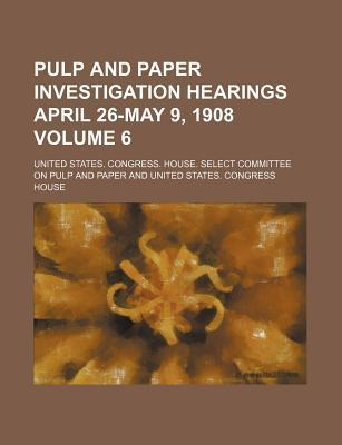 Pulp and Paper Investigation Hearings April 26-May 9, 1908 Volume 6
