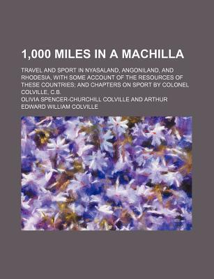 1,000 Miles in a Machilla; Travel and Sport in Nyasaland, Angoniland, and Rhodesia, with Some Account of the Resources of These Countries and Chapters on Sport by Colonel Colville, C.B.