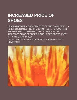 Increased Price of Shoes; Hearing Before a Subcommittee of the Committee a Resolution Directing the Committee to Ascertain in Every Procticable Way the Causes for the Increased Price of Shoes in the United States. Part 1-4. April 9-May