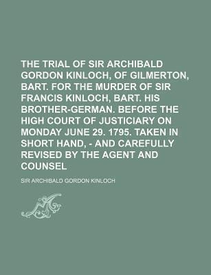 The Trial of Sir Archibald Gordon Kinloch, of Gilmerton, Bart. for the Murder of Sir Francis Kinloch, Bart. His Brother-German. Before the High Court