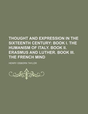 Thought and Expression in the Sixteenth Century; Book I. the Humanism of Italy. Book II. Erasmus and Luther. Book III. the French Mind