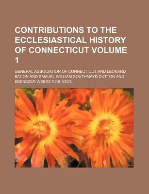 Contributions to the Ecclesiastical History of Connecticut Volume 1