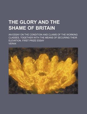 The Glory and the Shame of Britain; An Essay on the Condition and Claims of the Working Classes, Together with the Means of Securing Their Elevation.