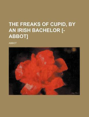 The Freaks of Cupid, by an Irish Bachelor [- Abbot]