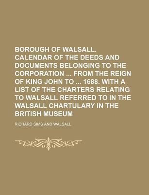 Borough of Walsall. Calendar of the Deeds and Documents Belonging to the Corporation from the Reign of King John to 1688. with a List of the Charters Relating to Walsall Referred to in the Walsall Chartulary in the British Museum