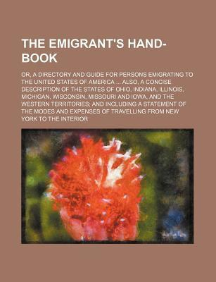The Emigrant's Hand-Book; Or, a Directory and Guide for Persons Emigrating to the United States of America Also, a Concise Description of the States O