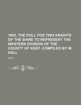 1865. the Poll for Two Knights of the Shire to Represent the Western Division of the County of Kent. Compiled by W. Hall