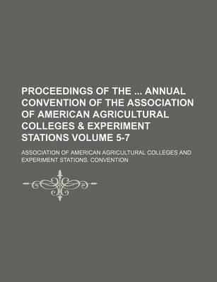 Proceedings of the Annual Convention of the Association of American Agricultural Colleges & Experiment Stations Volume 5-7