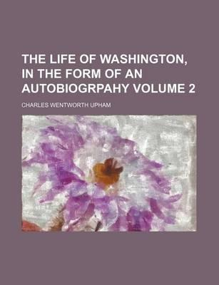 The Life of Washington, in the Form of an Autobiogrpahy Volume 2