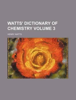 Watts' Dictionary of Chemistry Volume 3