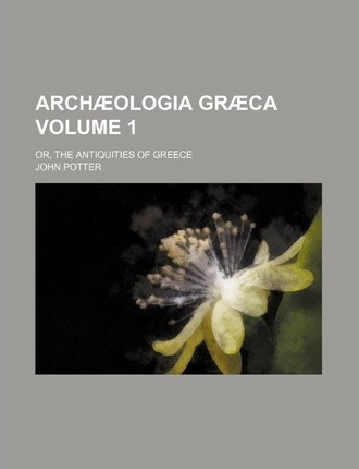 Arch Ologia Gr CA; Or, the Antiquities of Greece Volume 1