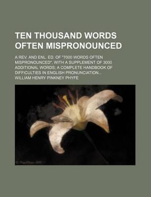 """Ten Thousand Words Often Mispronounced; A REV. and Enl. Ed. of """"7000 Words Often Mispronounced,"""" with a Supplement of 3000 Additional Words a Complete Handbook of Difficulties in English Pronunciation"""