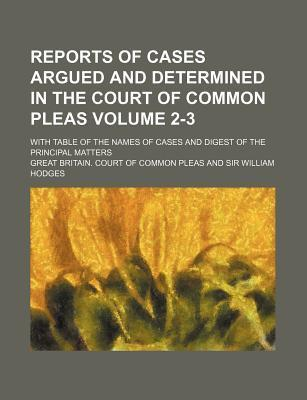 Reports of Cases Argued and Determined in the Court of Common Pleas; With Table of the Names of Cases and Digest of the Principal Matters Volume 2-3