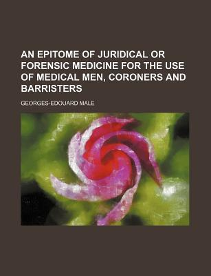 An Epitome of Juridical or Forensic Medicine for the Use of Medical Men, Coroners and Barristers