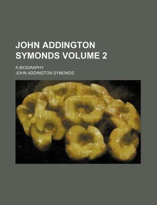 John Addington Symonds; A Biography Volume 2