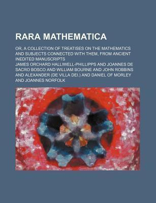 Rara Mathematica; Or, a Collection of Treatises on the Mathematics and Subjects Connected with Them, from Ancient Inedited Manuscripts