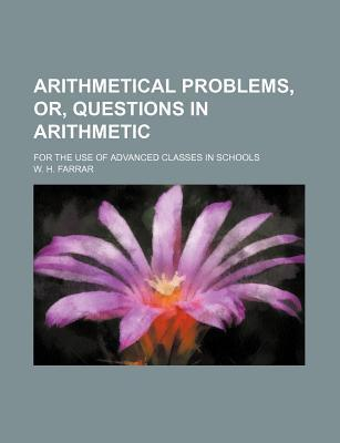 Arithmetical Problems, Or, Questions in Arithmetic; For the Use of Advanced Classes in Schools
