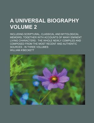A Universal Biography; Including Scriptural, Classical and Mytological Memoirs, Together with Accounts of Many Eminent Living Characters the Whole Newly Compiled and Composed from the Most Recent and Authentic Sources in Three Volume 2
