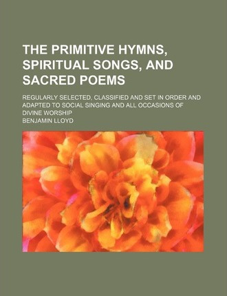 The Primitive Hymns, Spiritual Songs, and Sacred Poems; Regularly Selected, Classified and Set in Order and Adapted to Social Singing and All Occasion