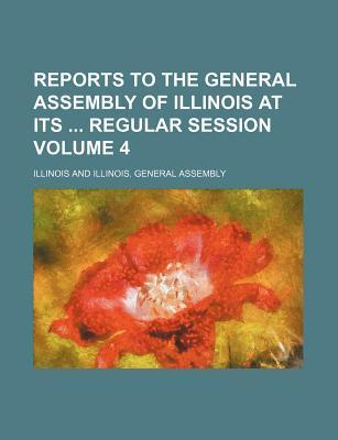 Reports to the General Assembly of Illinois at Its Regular Session Volume 4