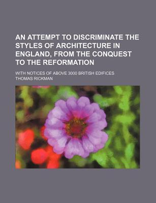 An Attempt to Discriminate the Styles of Architecture in England, from the Conquest to the Reformation; With Notices of Above 3000 British Edifices
