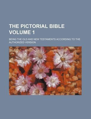 The Pictorial Bible; Being the Old and New Testaments According to the Authorized Version Volume 1