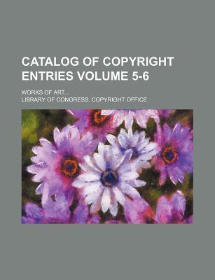 Catalog of Copyright Entries; Works of Art Volume 5-6