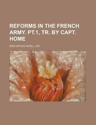 Reforms in the French Army. PT.1, Tr. by Capt. Home