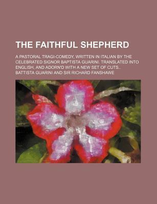 The Faithful Shepherd; A Pastoral Tragi-Comedy, Written in Italian by the Celebrated Signor Baptista Guarini. Translated Into English, and Adorn'd with a New Set of Cuts