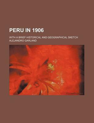Peru in 1906; With a Brief Historical and Geographical Sketch